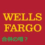 【ウェルズ・ファーゴ】合併の噂【ゴールドマンサックス】